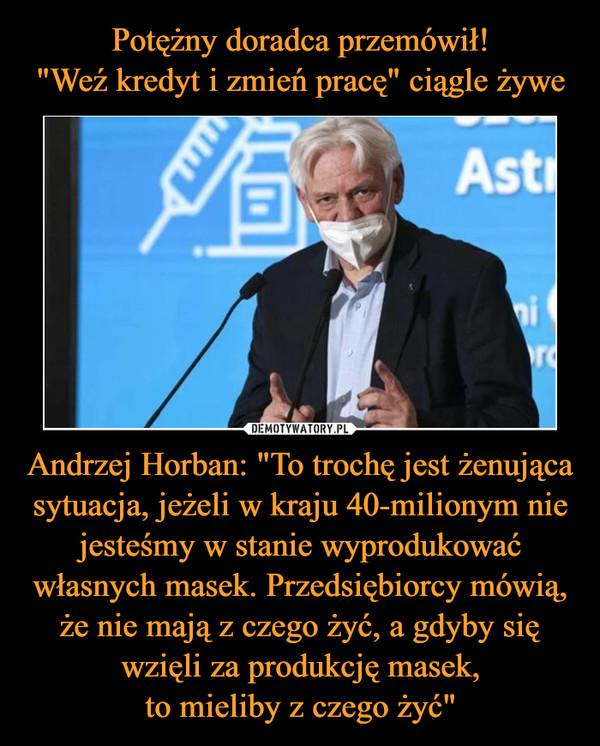 """Potężny doradca przemówił! """"Weź kredyt i zmień pracę"""" ciągle żywe Andrzej Horban: """"To trochę jest żenująca sytuacja, jeżeli w kraju 40-milionym nie jesteśmy w stanie wyprodukować własnych masek. Przedsiębiorcy mówią, że nie mają z czego żyć, a gdyby się wzięli za produkcję masek, to mieliby z czego żyć"""""""