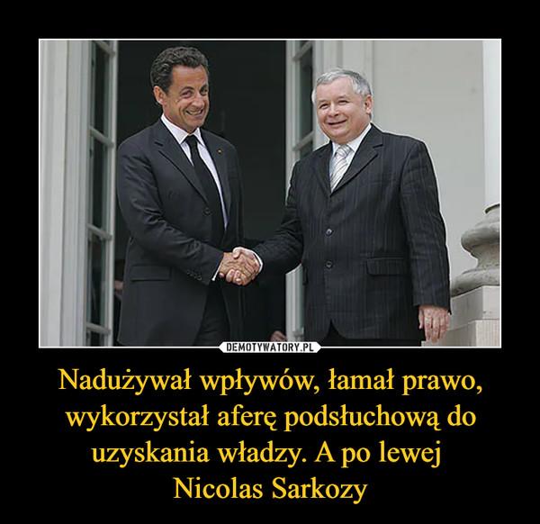 Nadużywał wpływów, łamał prawo, wykorzystał aferę podsłuchową do uzyskania władzy. A po lewej Nicolas Sarkozy –