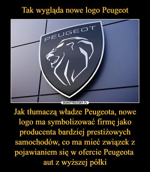Tak wygląda nowe logo Peugeot Jak tłumaczą władze Peugeota, nowe logo ma symbolizować firmę jako producenta bardziej prestiżowych samochodów, co ma mieć związek z pojawianiem się w ofercie Peugeota  aut z wyższej półki
