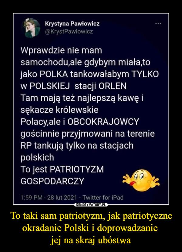 To taki sam patriotyzm, jak patriotyczne okradanie Polski i doprowadzanie jej na skraj ubóstwa –