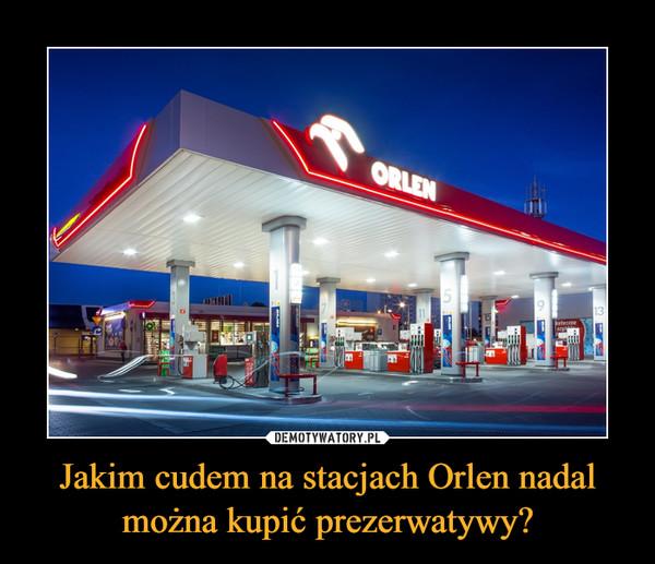 Jakim cudem na stacjach Orlen nadal można kupić prezerwatywy? –