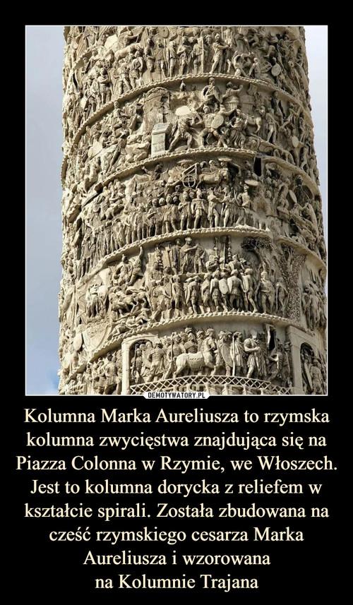 Kolumna Marka Aureliusza to rzymska kolumna zwycięstwa znajdująca się na Piazza Colonna w Rzymie, we Włoszech. Jest to kolumna dorycka z reliefem w kształcie spirali. Została zbudowana na cześć rzymskiego cesarza Marka Aureliusza i wzorowana na Kolumnie Trajana