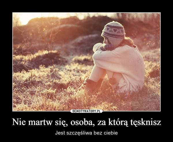 Nie martw się, osoba, za którą tęsknisz – Jest szczęśliwa bez ciebie