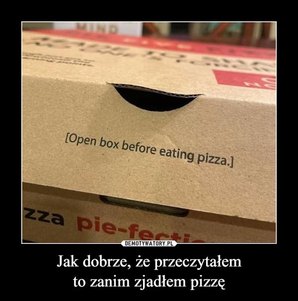 Jak dobrze, że przeczytałemto zanim zjadłem pizzę –  Open box before eating pizza