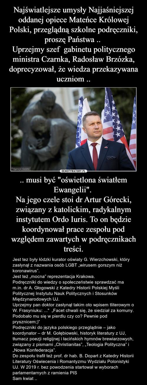 """Najświatlejsze umysły Najjaśniejszej oddanej opiece Mateńce Królowej Polski, przeglądną szkolne podręczniki, proszę Państwa ..  Uprzejmy szef  gabinetu politycznego ministra Czarnka, Radosław Brzózka, doprecyzował, że wiedza przekazywana uczniom .. .. musi być """"oświetlona światłem Ewangelii"""".  Na jego czele stoi dr Artur Górecki, związany z katolickim, radykalnym instytutem Ordo Iuris. To on będzie koordynował prace zespołu pod względem zawartych w podręcznikach treści."""
