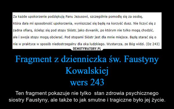 Fragment z dzienniczka św. Faustyny Kowalskiejwers 243 – Ten fragment pokazuje nie tylko  stan zdrowia psychicznego siostry Faustyny, ale także to jak smutne i tragiczne było jej życie.