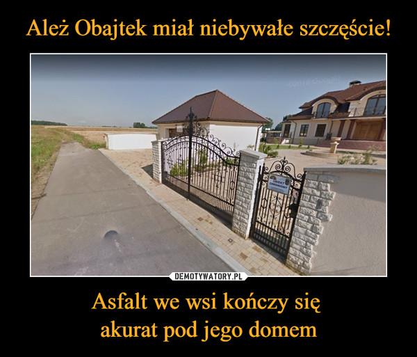Asfalt we wsi kończy się akurat pod jego domem –