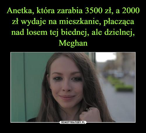 Anetka, która zarabia 3500 zł, a 2000 zł wydaje na mieszkanie, płacząca nad losem tej biednej, ale dzielnej, Meghan