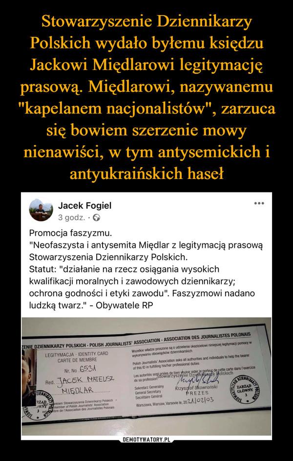 """–  Stowarzyszenie DziennikarzyPolskich wydało byłemu księdzuJackowi Międlarowi legitymacjęprasową. Międlarowi, nazywanemu""""kapelanem nacjonalistów"""", zarzucasię bowiem szerzenie mowynienawiści, w tym antysemickich iantyukraińskich hasełJacek Fogiel3 godz. · O...Promocja faszyzmu.""""Neofaszysta i antysemita Międlar z legitymacją prasowąStowarzyszenia Dziennikarzy Polskich.Statut: """"działanie na rzecz osiągania wysokichkwalifikacji moralnych i zawodowych dziennikarzy;ochrona godności i etyki zawodu"""". Faszyzmowi nadanoludzką twarz."""" - Obywatele RPENIE DZIENNIKARZY POLSKICH - POLISH JOURNALISTS' ASSOCIATION - ASSOCIATION DES JOURNALISTES POLONAISLEGITYMACJA - IDENTITY CARDCARTE DE MEMBREWketate proone s udlenie kaicelo iean leghymac pomocy wwykonywari obowigkow diernkankchPsh umalists' Asociation aks all authorities and indivdus to hep the bearerof thisDintuing hisher professional dutiesNr. No 653Acarte dans TeaerciceLesatorts sopares e bien tloadee porng kichRed. JACEK NATEUSZMIEDLARdesa professiotowarzyszepie DzilnyySekretarz GeneralnyGeneral SecretarySecitaire GeneralRrzyszfof skowronskiPREZESZARZADRZADem Stoearnmia riennkar P hmenber of Polh Joumalsts AsoctionAe de Asociation des Jounalstes PlonaWansa aran, Varsove le. 202A02/03DEMOTYWATORY.PL"""