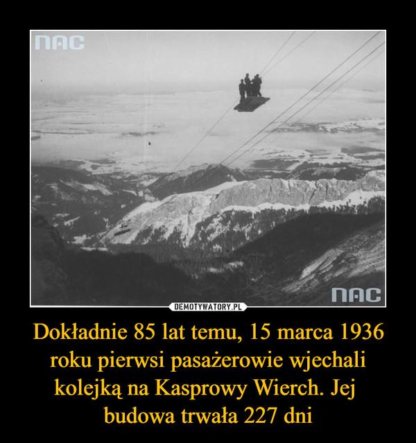 Dokładnie 85 lat temu, 15 marca 1936 roku pierwsi pasażerowie wjechali kolejką na Kasprowy Wierch. Jej budowa trwała 227 dni –