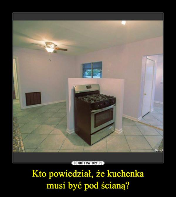 Kto powiedział, że kuchenkamusi być pod ścianą? –
