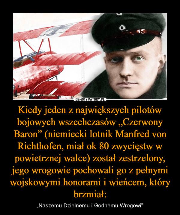"""Kiedy jeden z największych pilotów bojowych wszechczasów """"Czerwony Baron"""" (niemiecki lotnik Manfred von Richthofen, miał ok 80 zwycięstw w powietrznej walce) został zestrzelony, jego wrogowie pochowali go z pełnymi wojskowymi honorami i wieńcem, który brzmiał: – """"Naszemu Dzielnemu i Godnemu Wrogowi"""""""