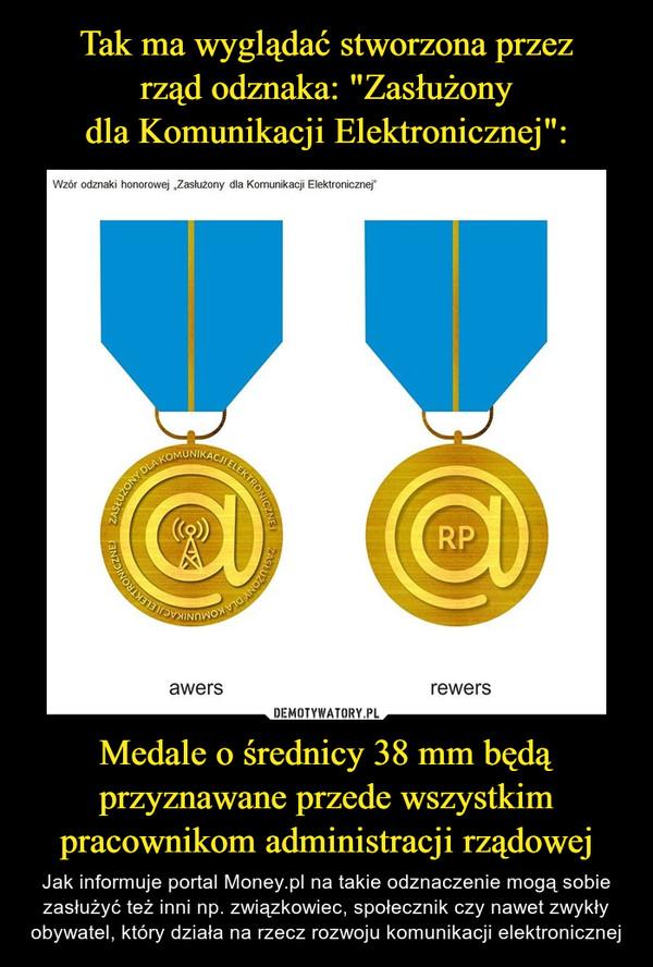 Medale o średnicy 38 mm będą przyznawane przede wszystkim pracownikom administracji rządowej – Jak informuje portal Money.pl na takie odznaczenie mogą sobie zasłużyć też inni np. związkowiec, społecznik czy nawet zwykły obywatel, który działa na rzecz rozwoju komunikacji elektronicznej