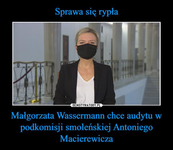 Małgorzata Wassermann chce audytu w podkomisji smoleńskiej Antoniego Macierewicza –