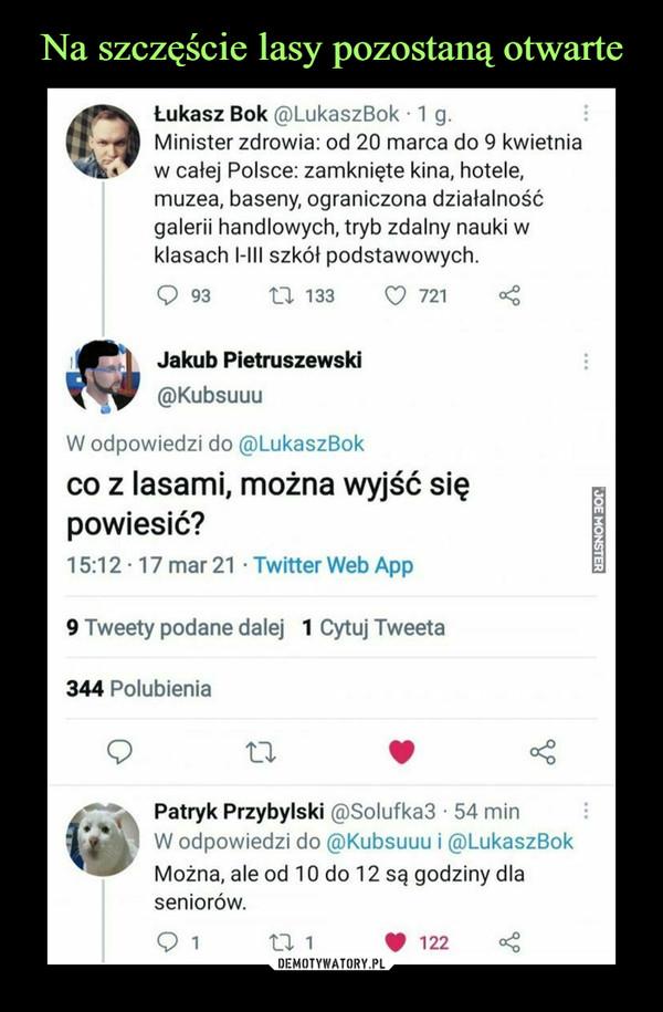 –  Łukasz Bok @LukaszBok ■ 1 g.Minister zdrowia: od 20 marca do 9 kwietniaw całej Polsce: zamknięte kina, hotele,muzea, baseny, ograniczona działalnośćgalerii handlowych, tryb zdalny nauki wklasach I-III szkół podstawowych.Q 93 XX 133        <0 721mg  |   Jakub Pietruszewski@KubsuuuW odpowiedzi do @LukaszBokco z lasami, można wyjść siępowiesić?15:12-17 mar 21 • Twitter Web App9 Tweety podane dalej 1 Cytuj Tweeta344 PolubieniaPatryk Przybylski @Solufka3 • 54 minW odpowiedzi do @Kubsuuu i @LukaszBokMożna, ale od 10 do 12 są godziny dlaseniorów.