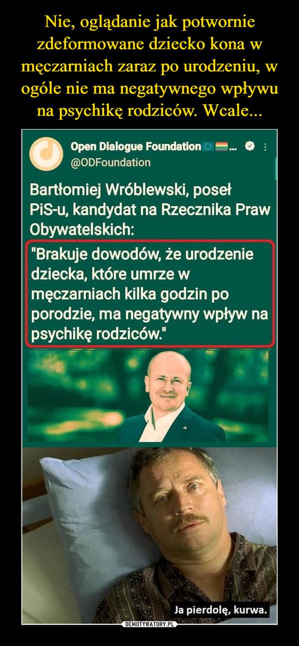 """–  •Open Dialogue Foundation ::: 0 •@ODFoundationBartłomiej Wróblewski, posełPiS-u, kandydat na Rzecznika PrawObywatelskich:""""Brakuje dowodów, że urodzeniedziecka, które umrze wmęczarniach kilka godzin poporodzie, ma negatywny wpływ napsychikę rodziców.""""Ja pierdolę, kurwa"""