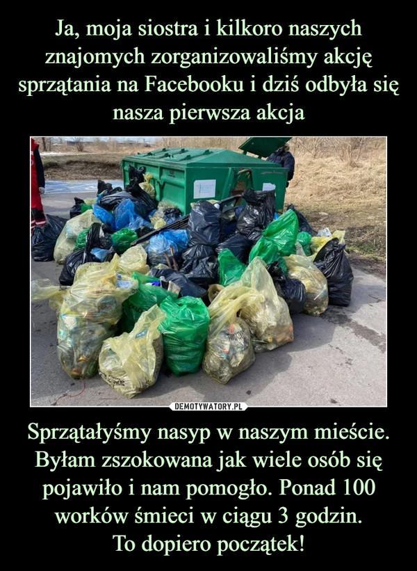 Sprzątałyśmy nasyp w naszym mieście. Byłam zszokowana jak wiele osób się pojawiło i nam pomogło. Ponad 100 worków śmieci w ciągu 3 godzin.To dopiero początek! –