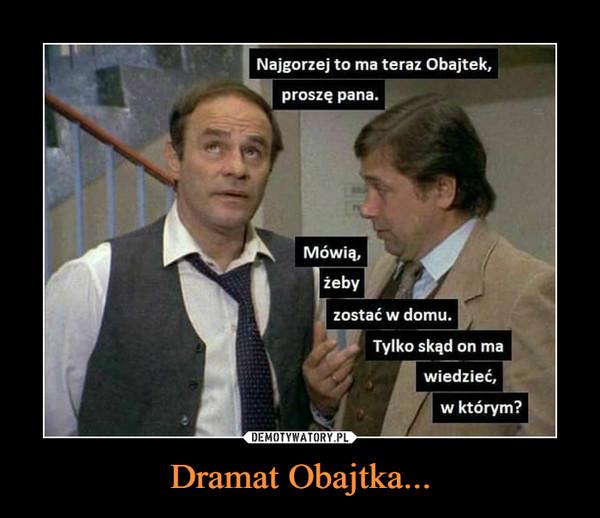 Dramat Obajtka... –  Najgorzej to ma teraz Obajtek,proszę pana.Mówią,żebyzostać w domu.Tylko skąd on mawiedzieć,w którym?