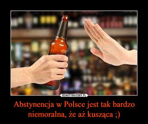 Abstynencja w Polsce jest tak bardzo niemoralna, że aż kusząca ;)