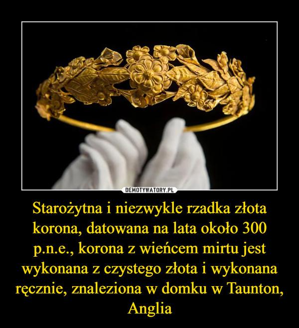 Starożytna i niezwykle rzadka złota korona, datowana na lata około 300 p.n.e., korona z wieńcem mirtu jest wykonana z czystego złota i wykonana ręcznie, znaleziona w domku w Taunton, Anglia –