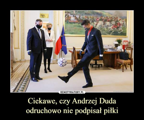 Ciekawe, czy Andrzej Dudaodruchowo nie podpisał piłki –