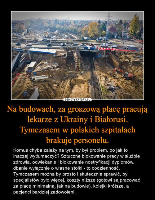 Na budowach, za groszową płacę pracują lekarze z Ukrainy i Białorusi. Tymczasem w polskich szpitalach brakuje personelu.