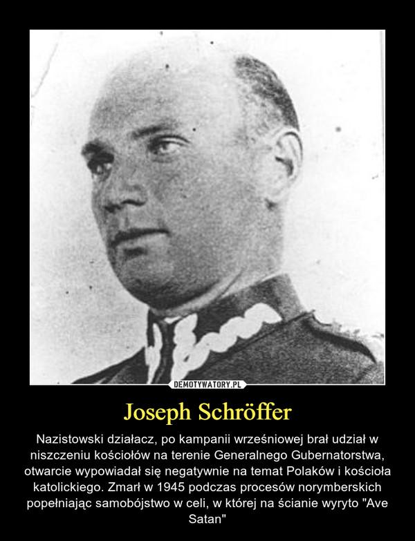 """Joseph Schröffer – Nazistowski działacz, po kampanii wrześniowej brał udział w niszczeniu kościołów na terenie Generalnego Gubernatorstwa, otwarcie wypowiadał się negatywnie na temat Polaków i kościoła katolickiego. Zmarł w 1945 podczas procesów norymberskich popełniając samobójstwo w celi, w której na ścianie wyryto """"Ave Satan"""""""