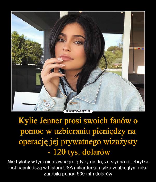 Kylie Jenner prosi swoich fanów o pomoc w uzbieraniu pieniędzy na operację jej prywatnego wizażysty - 120 tys. dolarów – Nie byłoby w tym nic dziwnego, gdyby nie to, że slynna celebrytka jest najmłodszą w historii USA miliarderką i tylko w ubiegłym roku zarobiła ponad 500 mln dolarów