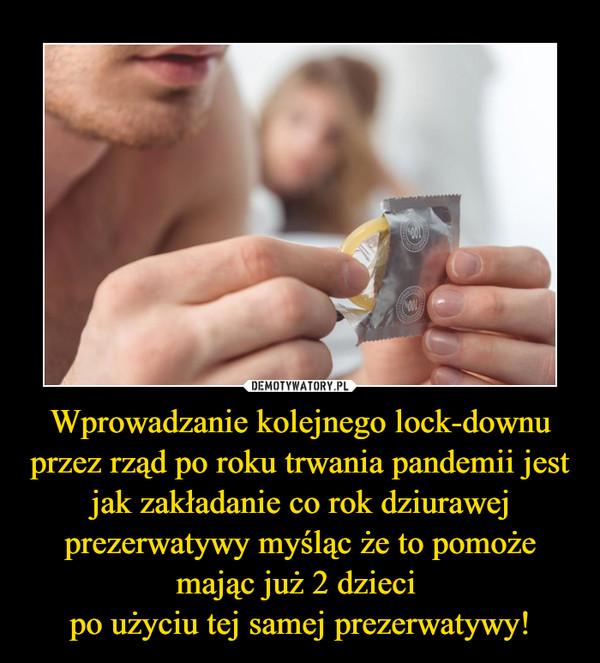 Wprowadzanie kolejnego lock-downu przez rząd po roku trwania pandemii jest jak zakładanie co rok dziurawej prezerwatywy myśląc że to pomoże mając już 2 dzieci po użyciu tej samej prezerwatywy! –