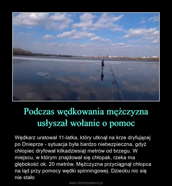 Podczas wędkowania mężczyzna usłyszał wołanie o pomoc – Wędkarz uratował 11-latka, który utknął na krze dryfującej po Dnieprze - sytuacja była bardzo niebezpieczna, gdyż chłopiec dryfował kilkadziesiąt metrów od brzegu. W miejscu, w którym znajdował się chłopak, rzeka ma głębokość ok. 20 metrów. Mężczyzna przyciągnął chłopca na ląd przy pomocy wędki spinningowej. Dziecku nic sięnie stało