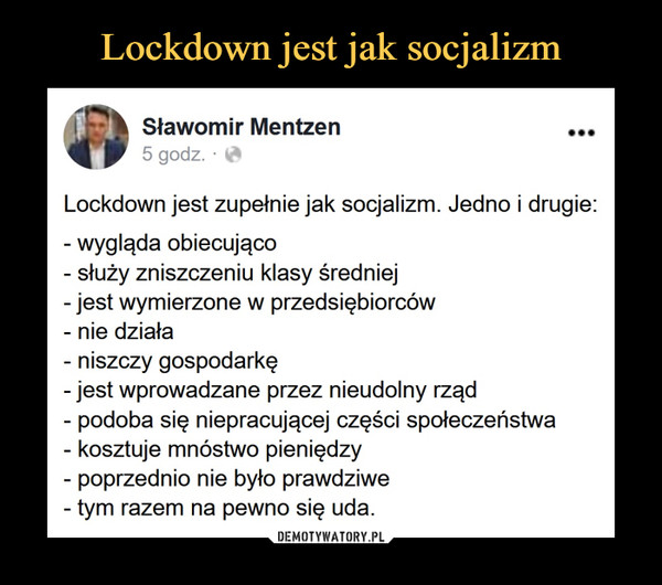 –  Sławomir Mentzen ...5 godz. ■ ^Lockdown jest zupełnie jak socjalizm. Jedno i drugie:- wygląda obiecująco- służy zniszczeniu klasy średniej- jest wymierzone w przedsiębiorców-nie działa- niszczy gospodarkę- jest wprowadzane przez nieudolny rząd- podoba się niepracującej części społeczeństwa- kosztuje mnóstwo pieniędzy- poprzednio nie było prawdziwe- tym razem na pewno się uda.