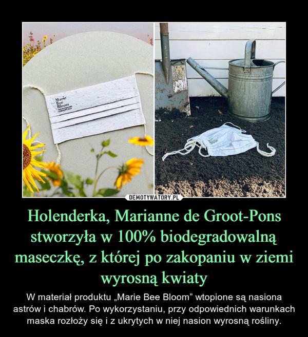 """Holenderka, Marianne de Groot-Pons stworzyła w 100% biodegradowalną maseczkę, z której po zakopaniu w ziemi wyrosną kwiaty – W materiał produktu """"Marie Bee Bloom"""" wtopione są nasiona astrów i chabrów. Po wykorzystaniu, przy odpowiednich warunkach maska rozłoży się i z ukrytych w niej nasion wyrosną rośliny."""