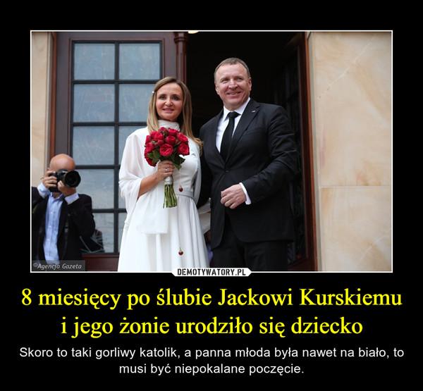 8 miesięcy po ślubie Jackowi Kurskiemu i jego żonie urodziło się dziecko – Skoro to taki gorliwy katolik, a panna młoda była nawet na biało, to musi być niepokalane poczęcie.