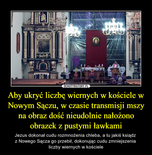 Aby ukryć liczbę wiernych w kościele w Nowym Sączu, w czasie transmisji mszy na obraz dość nieudolnie nałożono obrazek z pustymi ławkami