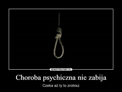 Choroba psychiczna nie zabija