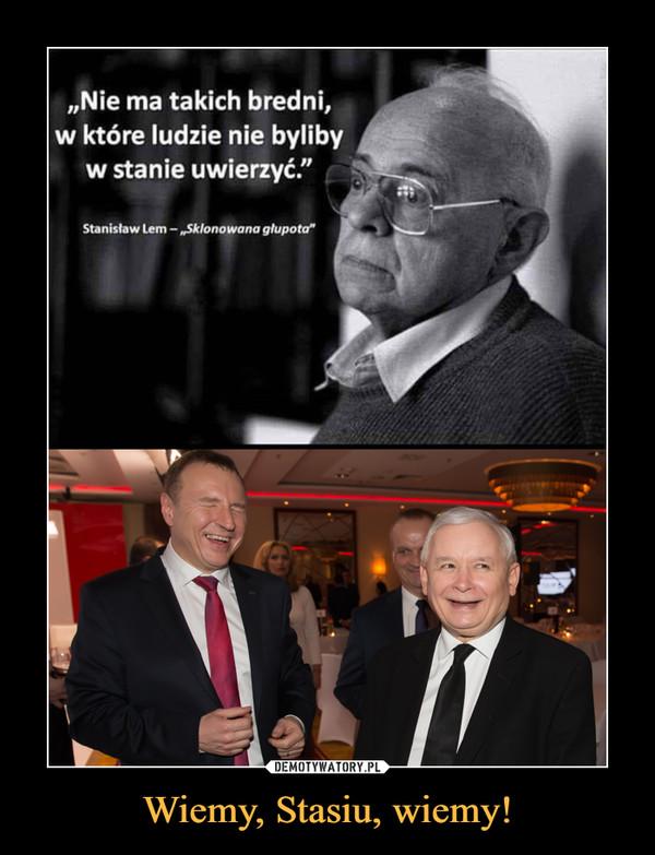 """Wiemy, Stasiu, wiemy! –  """"Nie ma takich bredni,w które ludzie nie bylibyw stanie uwierzyć."""" rStanisław Lem - """"Sklonowana głupota"""""""