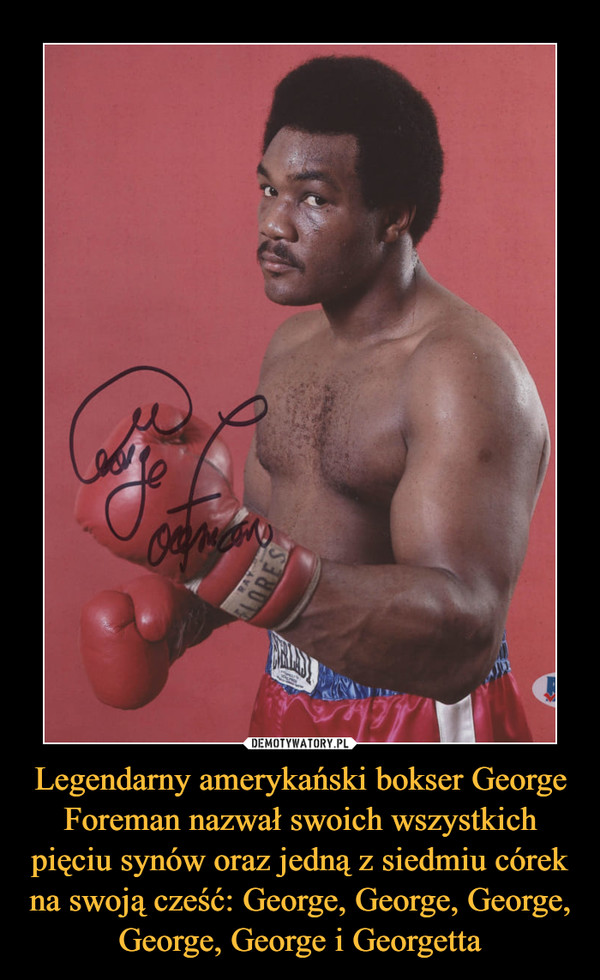 Legendarny amerykański bokser George Foreman nazwał swoich wszystkich pięciu synów oraz jedną z siedmiu córek na swoją cześć: George, George, George, George, George i Georgetta –