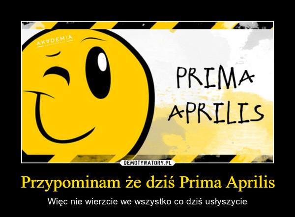 Przypominam że dziś Prima Aprilis – Więc nie wierzcie we wszystko co dziś usłyszycie