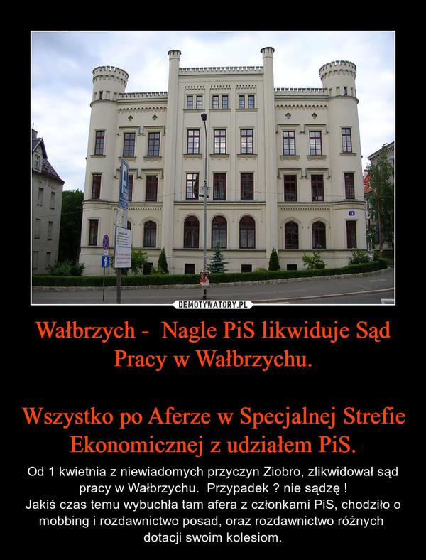 Wałbrzych -  Nagle PiS likwiduje Sąd Pracy w Wałbrzychu.Wszystko po Aferze w Specjalnej Strefie Ekonomicznej z udziałem PiS. – Od 1 kwietnia z niewiadomych przyczyn Ziobro, zlikwidował sąd pracy w Wałbrzychu.  Przypadek ? nie sądzę !Jakiś czas temu wybuchła tam afera z członkami PiS, chodziło o mobbing i rozdawnictwo posad, oraz rozdawnictwo różnych  dotacji swoim kolesiom.