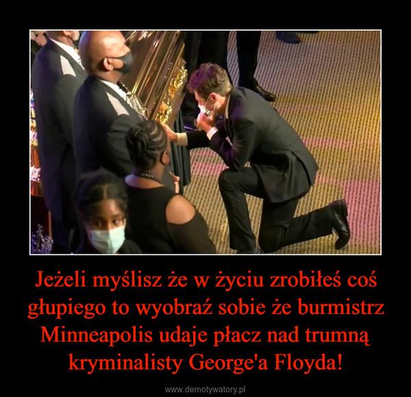 Jeżeli myślisz że w życiu zrobiłeś coś głupiego to wyobraź sobie że burmistrz Minneapolis udaje płacz nad trumną kryminalisty George'a Floyda! –