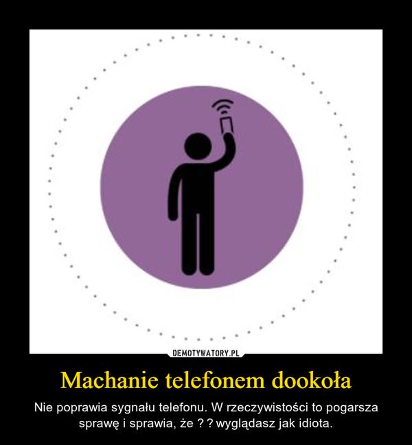 Machanie telefonem dookoła – Nie poprawia sygnału telefonu. W rzeczywistości to pogarsza sprawę i sprawia, że wyglądasz jak idiota.