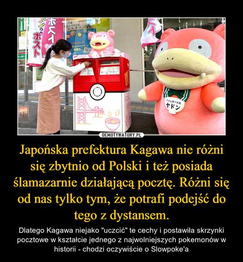Japońska prefektura Kagawa nie różni się zbytnio od Polski i też posiada ślamazarnie działającą pocztę. Różni się od nas tylko tym, że potrafi podejść do tego z dystansem.