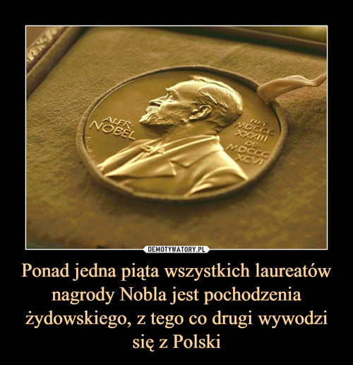 Ponad jedna piąta wszystkich laureatów nagrody Nobla jest pochodzenia żydowskiego, z tego co drugi wywodzi się z Polski