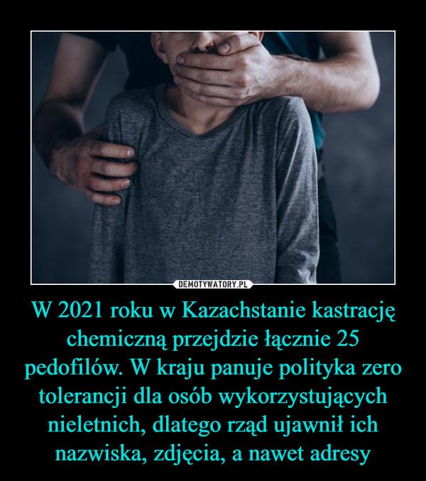 W 2021 roku w Kazachstanie kastrację chemiczną przejdzie łącznie 25 pedofilów. W kraju panuje polityka zero tolerancji dla osób wykorzystujących nieletnich, dlatego rząd ujawnił ich nazwiska, zdjęcia, a nawet adresy –
