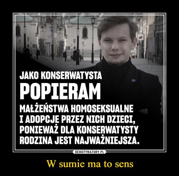 W sumie ma to sens –  JAKO KONSERWATYSTAPOPIERAMMAŁŻEŃSTWA HOMOSEKSUALNEI ADOPCJĘ PRZEZ NICH DZIECI,PONIEWAŻ DLA KONSERWATYSTYRODZINA JEST NAJWAŻNIEJSZA.DEMOTYWATORY.PLW sumie ma to sens
