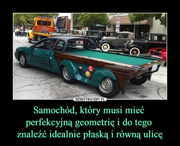Samochód, który musi mieć perfekcyjną geometrię i do tego znaleźć idealnie płaską i równą ulicę –