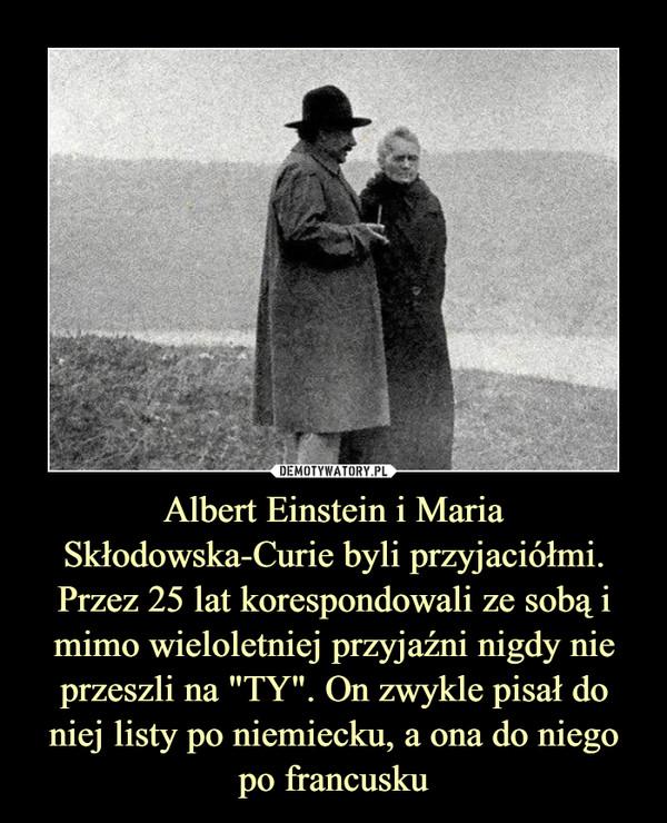 """Albert Einstein i Maria Skłodowska-Curie byli przyjaciółmi. Przez 25 lat korespondowali ze sobą i mimo wieloletniej przyjaźni nigdy nie przeszli na """"TY"""". On zwykle pisał do niej listy po niemiecku, a ona do niego po francusku –"""