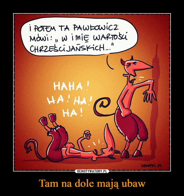 Tam na dole mają ubaw –  I potem ta Pawłowicz mówi w imię wartoąści chrześcijańskich