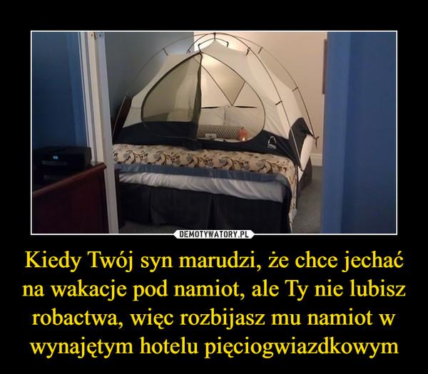 Kiedy Twój syn marudzi, że chce jechać na wakacje pod namiot, ale Ty nie lubisz robactwa, więc rozbijasz mu namiot w wynajętym hotelu pięciogwiazdkowym –