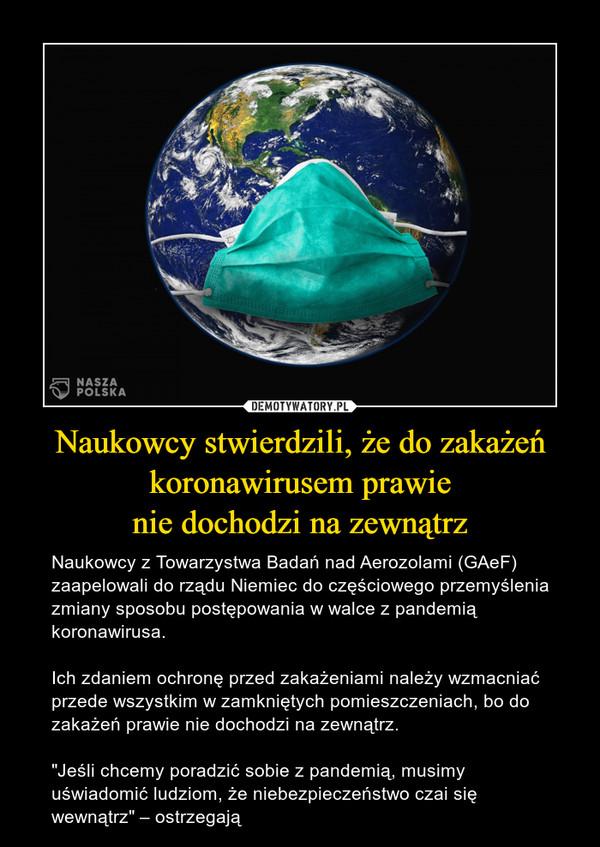 """Naukowcy stwierdzili, że do zakażeń koronawirusem prawienie dochodzi na zewnątrz – Naukowcy z Towarzystwa Badań nad Aerozolami (GAeF)  zaapelowali do rządu Niemiec do częściowego przemyślenia zmiany sposobu postępowania w walce z pandemią koronawirusa.Ich zdaniem ochronę przed zakażeniami należy wzmacniać przede wszystkim w zamkniętych pomieszczeniach, bo do zakażeń prawie nie dochodzi na zewnątrz.""""Jeśli chcemy poradzić sobie z pandemią, musimy uświadomić ludziom, że niebezpieczeństwo czai się wewnątrz"""" – ostrzegają"""